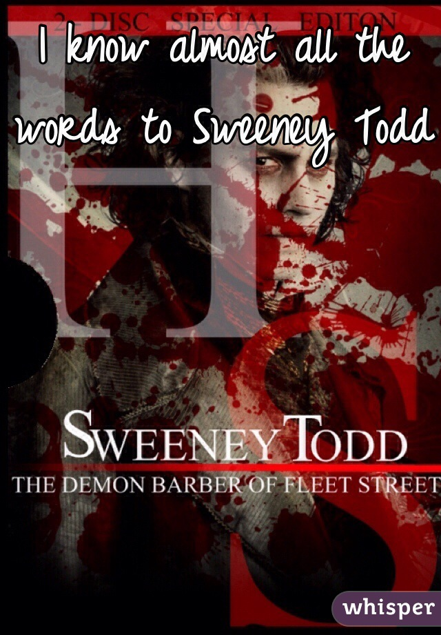 I know almost all the words to Sweeney Todd