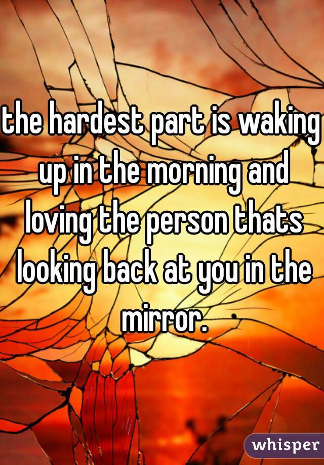 the hardest part is waking up in the morning and loving the person thats looking back at you in the mirror.