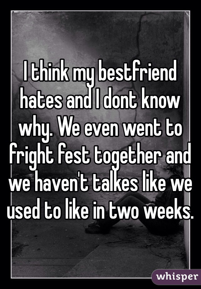 I think my bestfriend hates and I dont know why. We even went to fright fest together and we haven't talkes like we used to like in two weeks.