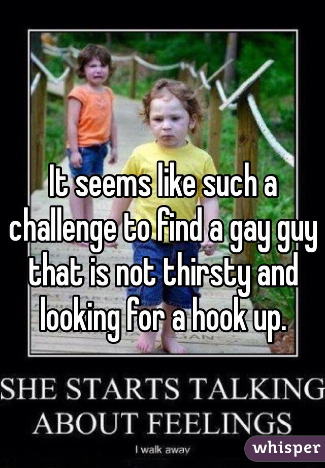 It seems like such a challenge to find a gay guy that is not thirsty and looking for a hook up.