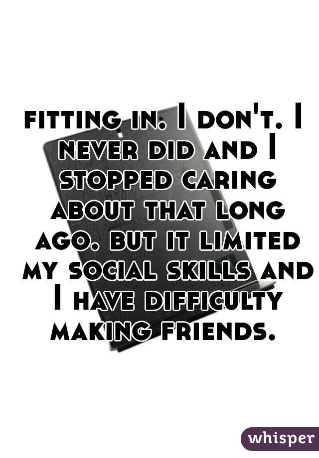 fitting in. I don't. I never did and I stopped caring about that long ago. but it limited my social skills and I have difficulty making friends.