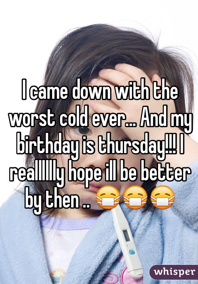 I came down with the worst cold ever... And my birthday is thursday!!! I realllllly hope ill be better by then .. 😷😷😷