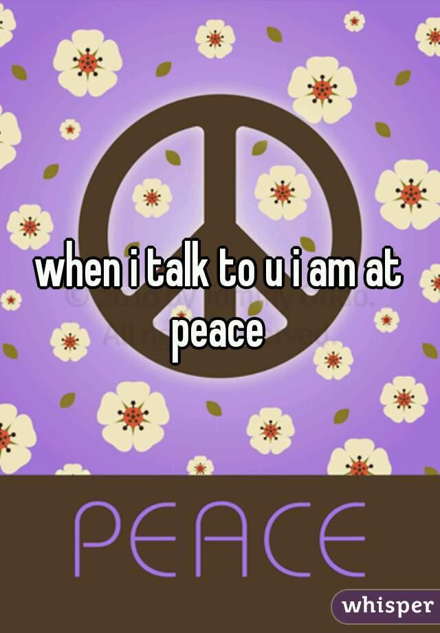 when i talk to u i am at peace
