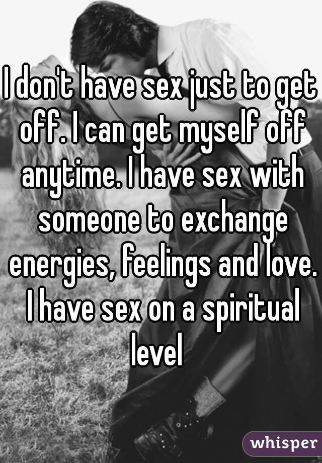I don't have sex just to get off. I can get myself off anytime. I have sex with someone to exchange energies, feelings and love. I have sex on a spiritual level