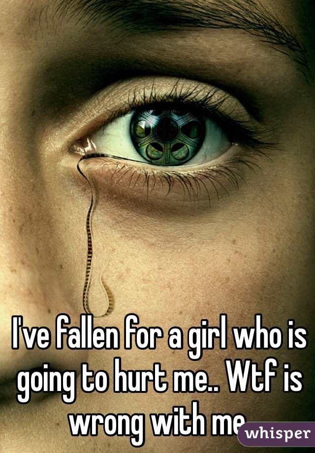 I've fallen for a girl who is going to hurt me.. Wtf is wrong with me.