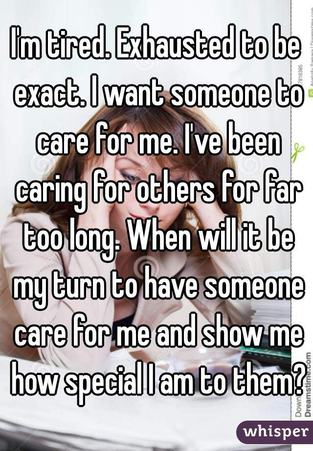 I'm tired. Exhausted to be exact. I want someone to care for me. I've been caring for others for far too long. When will it be my turn to have someone care for me and show me how special I am to them?