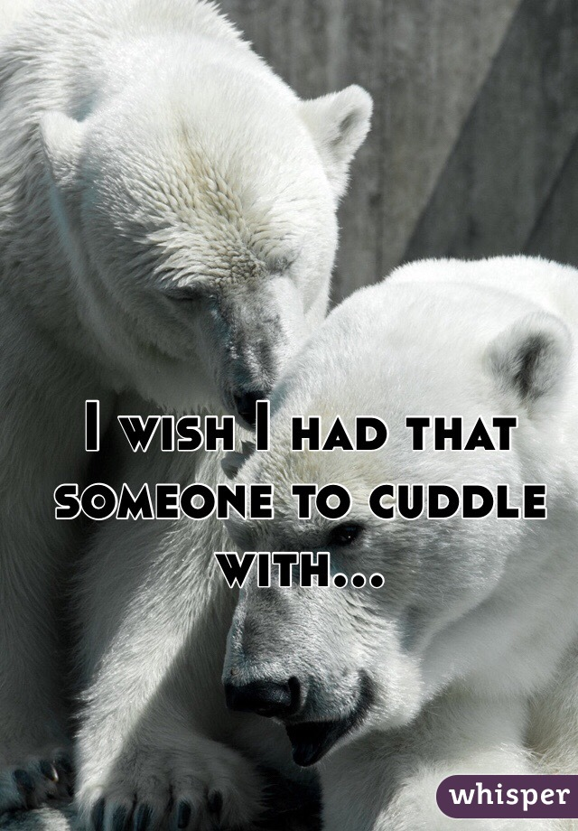 I wish I had that someone to cuddle with...