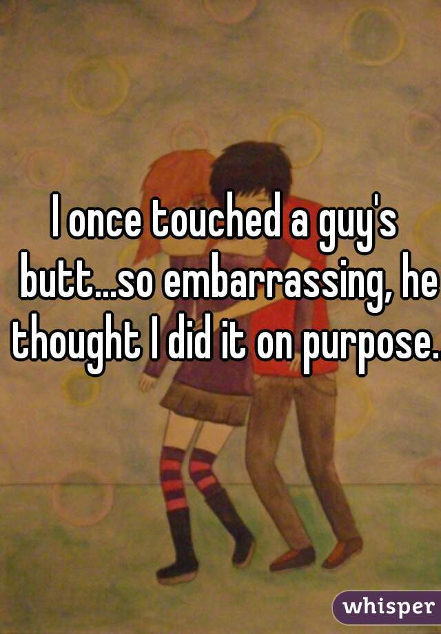 I once touched a guy's butt...so embarrassing, he thought I did it on purpose..