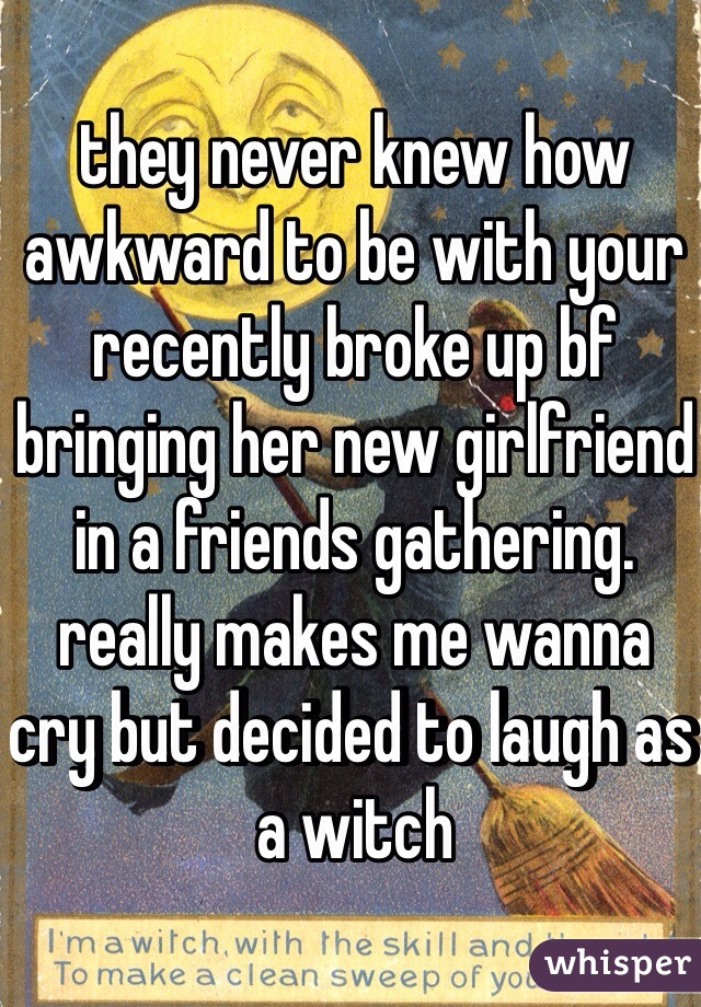 they never knew how awkward to be with your recently broke up bf bringing her new girlfriend in a friends gathering. really makes me wanna cry but decided to laugh as a witch