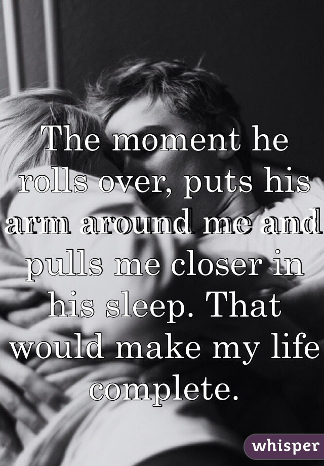 The moment he rolls over, puts his arm around me and pulls me closer in his sleep. That would make my life complete.