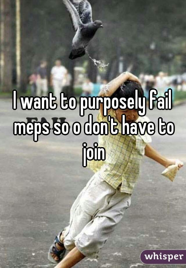 I want to purposely fail meps so o don't have to join