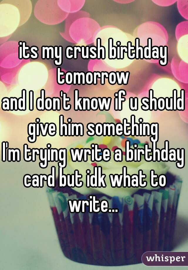 my crush birthday tomorrow and I dont know if u should give him – Something to Write on a Birthday Card