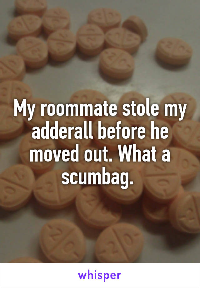 My roommate stole my adderall before he moved out. What a scumbag.