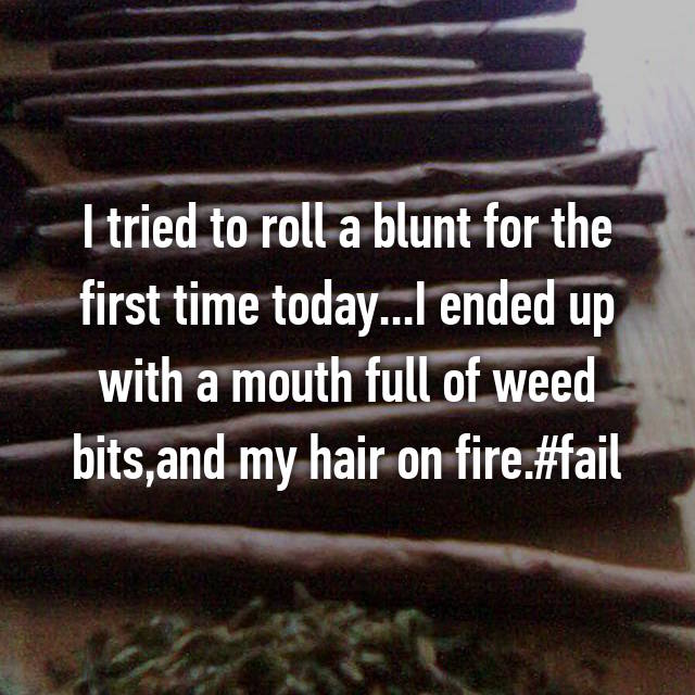 I tried to roll a blunt for the first time today...I ended up with a mouth full of weed bits,and my hair on fire.#fail