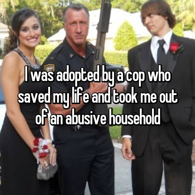 I was adopted by a cop who saved my life and took me out of an abusive household