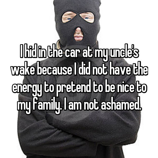 I hid in the car at my uncle's wake because I did not have the energy to pretend to be nice to my family. I am not ashamed.