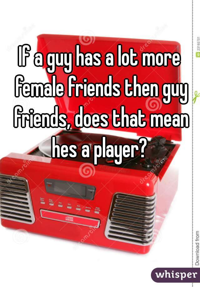 what does it mean when a guy has a lot of female friends