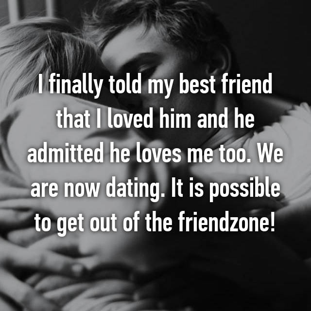 I finally told my best friend that I loved him and he admitted he loves me too. We are now dating. It is possible to get out of the friendzone!