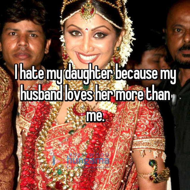 I hate my daughter because my husband loves her more than me.
