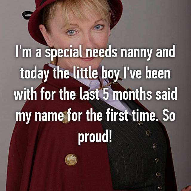 I'm a special needs nanny and today the little boy I've been with for the last 5 months said my name for the first time. So proud!