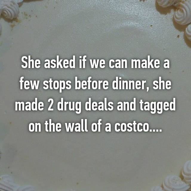 She asked if we can make a few stops before dinner, she made 2 drug deals and tagged on the wall of a costco....