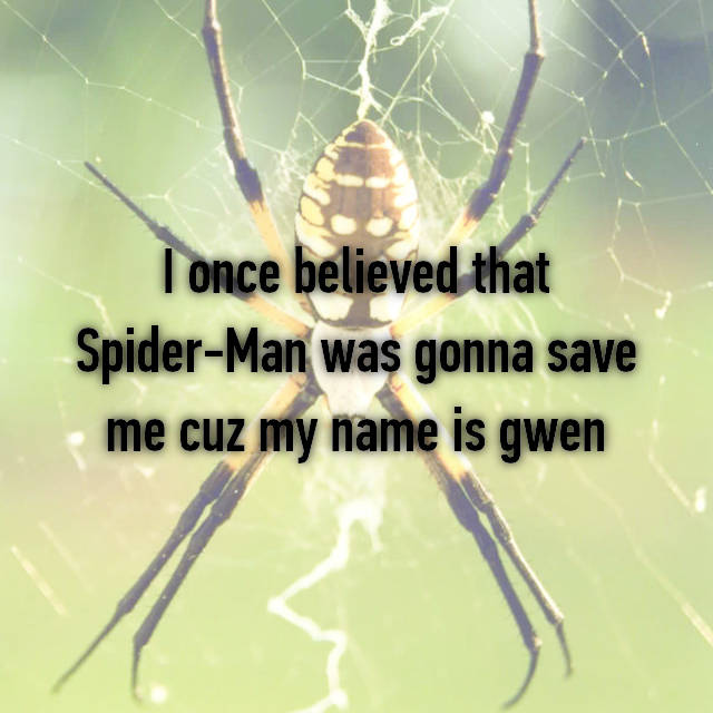 I once believed that Spider-Man was gonna save me cuz my name is gwen