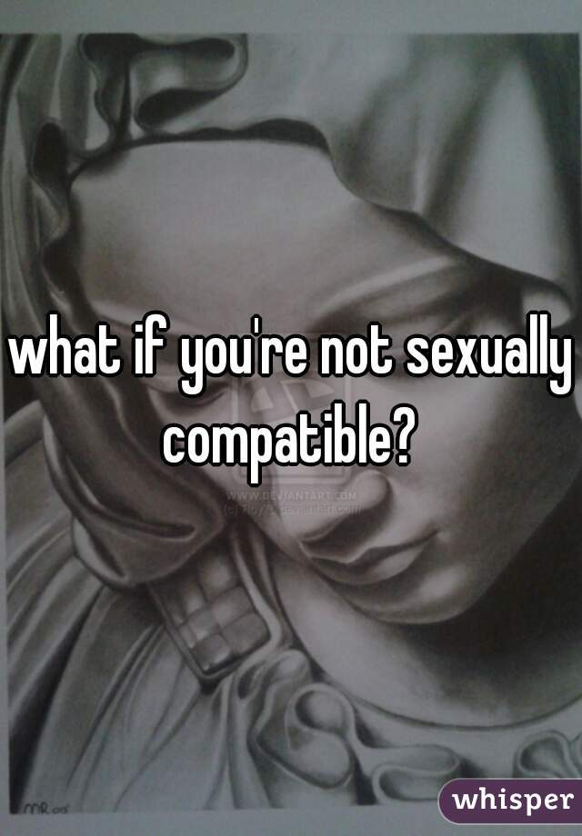 Not compatible sexually