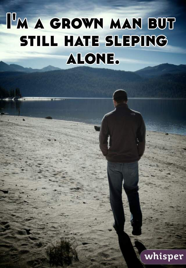 I'm a grown man but still hate sleping alone.