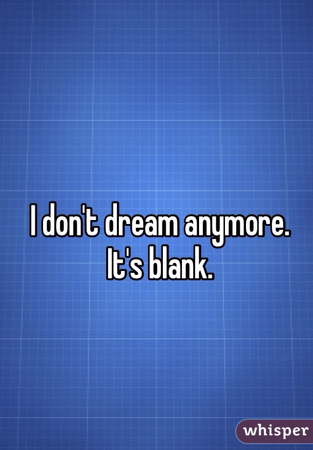 I don't dream anymore.  It's blank.