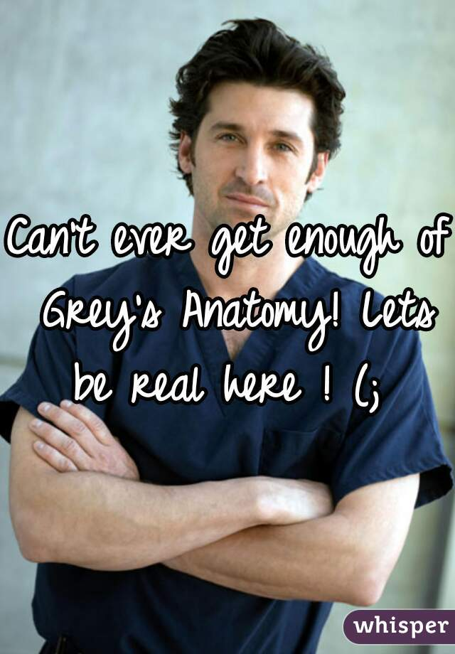 Can't ever get enough of Grey's Anatomy! Lets be real here ! (;