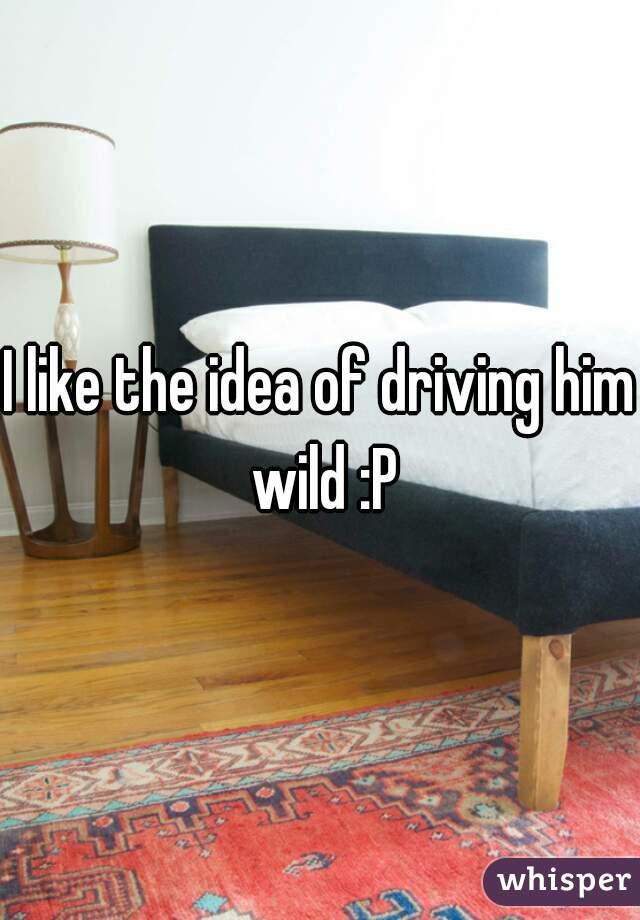 I like the idea of driving him wild :P