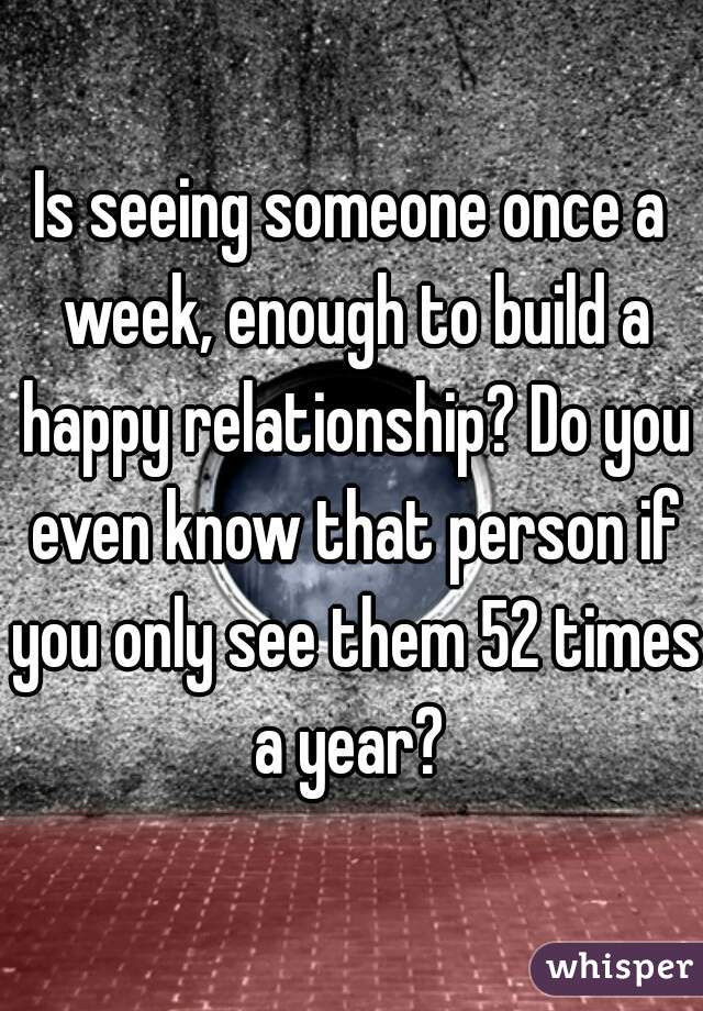 Is seeing someone once a week, enough to build a happy relationship? Do you even know that person if you only see them 52 times a year?