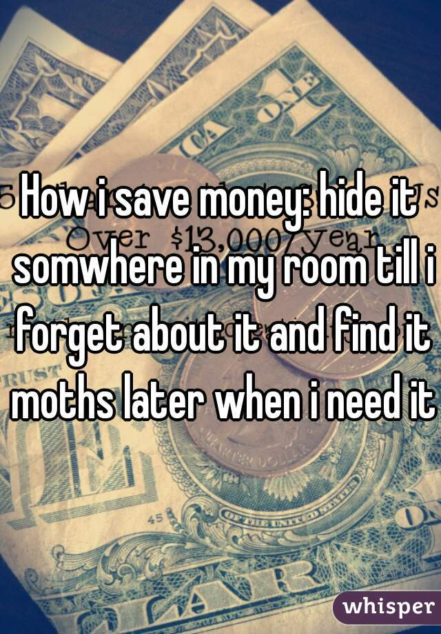 How i save money: hide it somwhere in my room till i forget about it and find it moths later when i need it