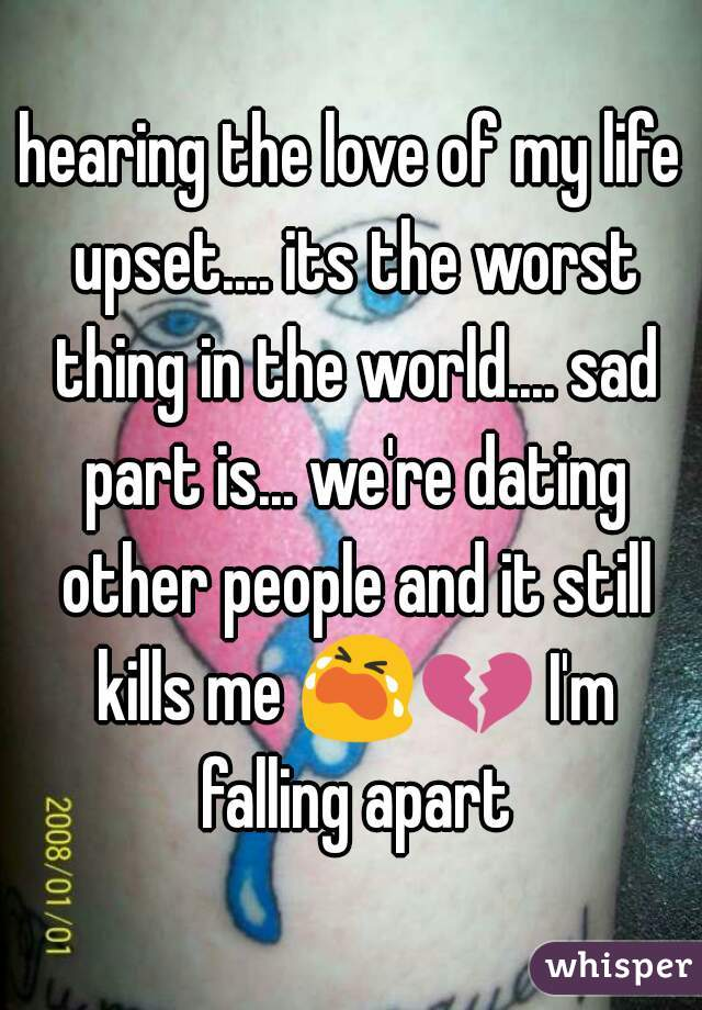hearing the love of my life upset.... its the worst thing in the world.... sad part is... we're dating other people and it still kills me 😭💔 I'm falling apart