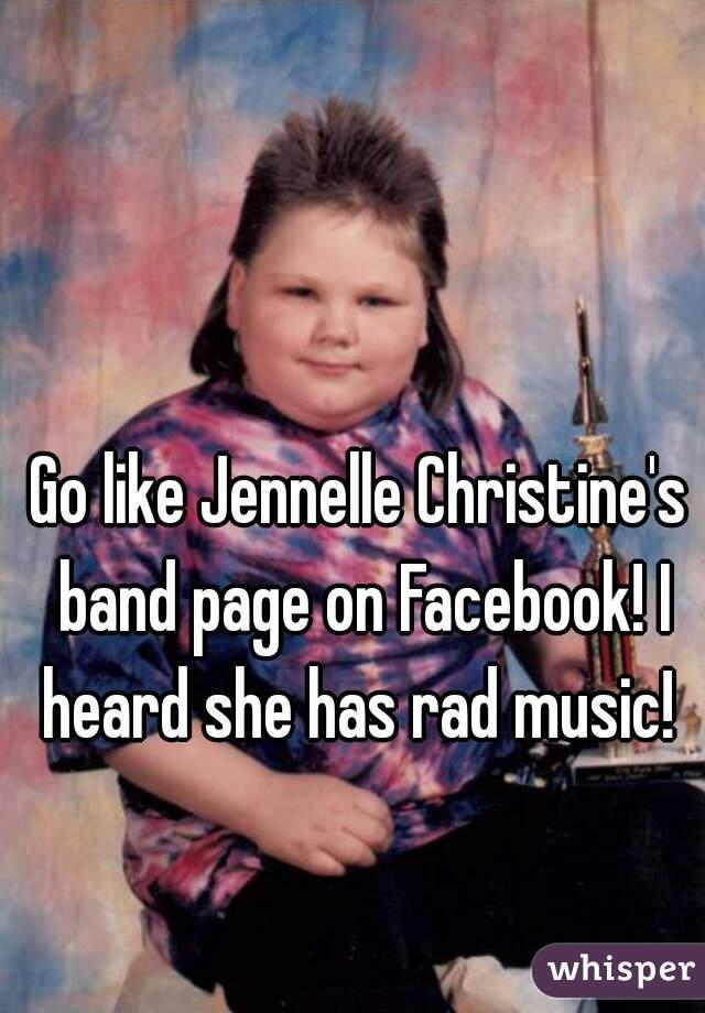 Go like Jennelle Christine's band page on Facebook! I heard she has rad music!