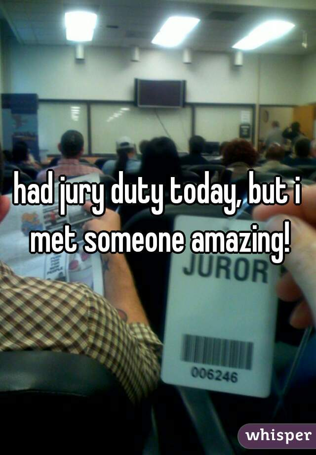 had jury duty today, but i met someone amazing!