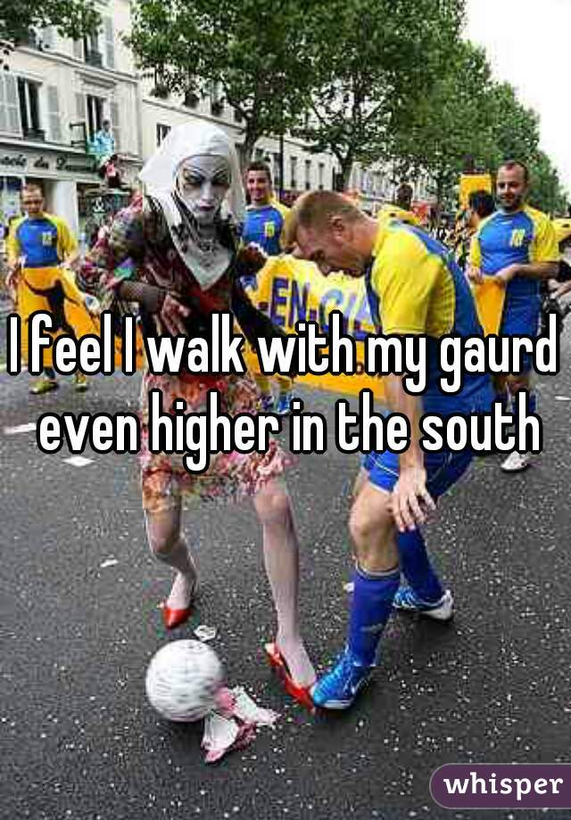 I feel I walk with my gaurd even higher in the south