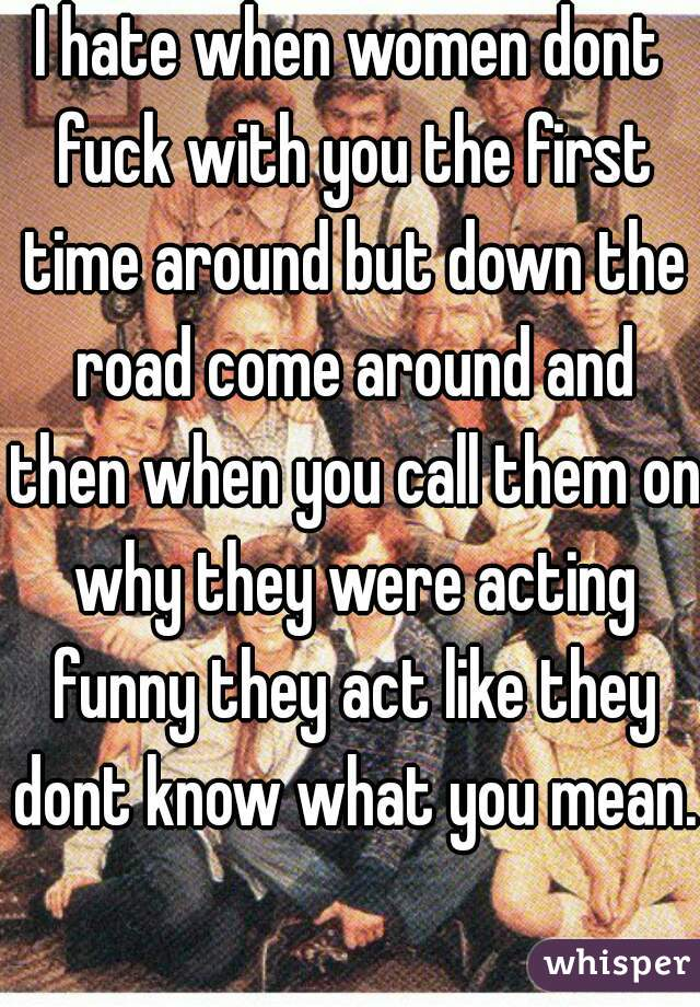 I hate when women dont fuck with you the first time around but down the road come around and then when you call them on why they were acting funny they act like they dont know what you mean.