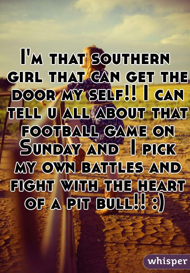 I'm that southern girl that can get the door my self!! I can tell u all about that football game on Sunday and  I pick my own battles and fight with the heart of a pit bull!! :)