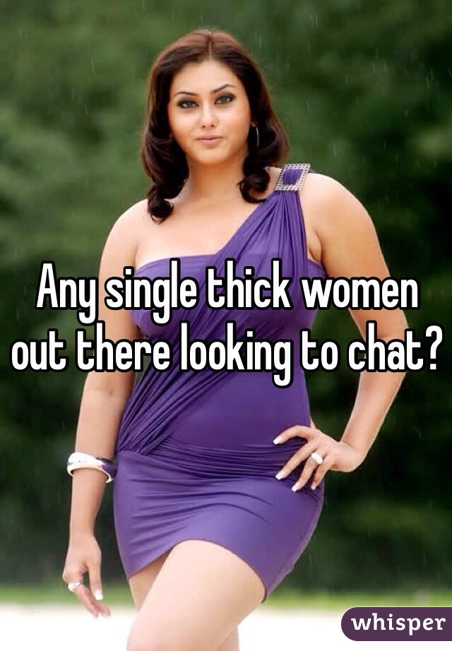 Any single thick women out there looking to chat?
