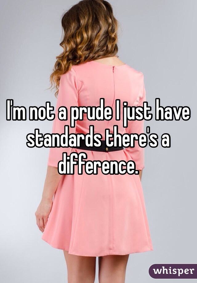 I'm not a prude I just have standards there's a difference.