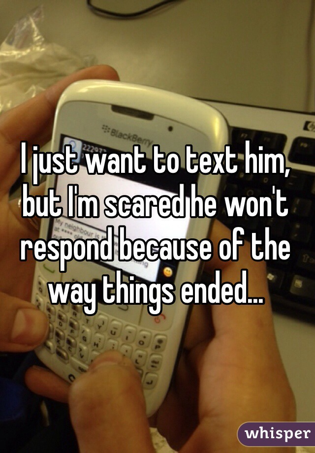 I just want to text him, but I'm scared he won't respond because of the way things ended...