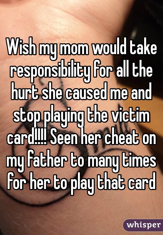 Wish my mom would take responsibility for all the hurt she caused me and stop playing the victim card!!!! Seen her cheat on my father to many times for her to play that card