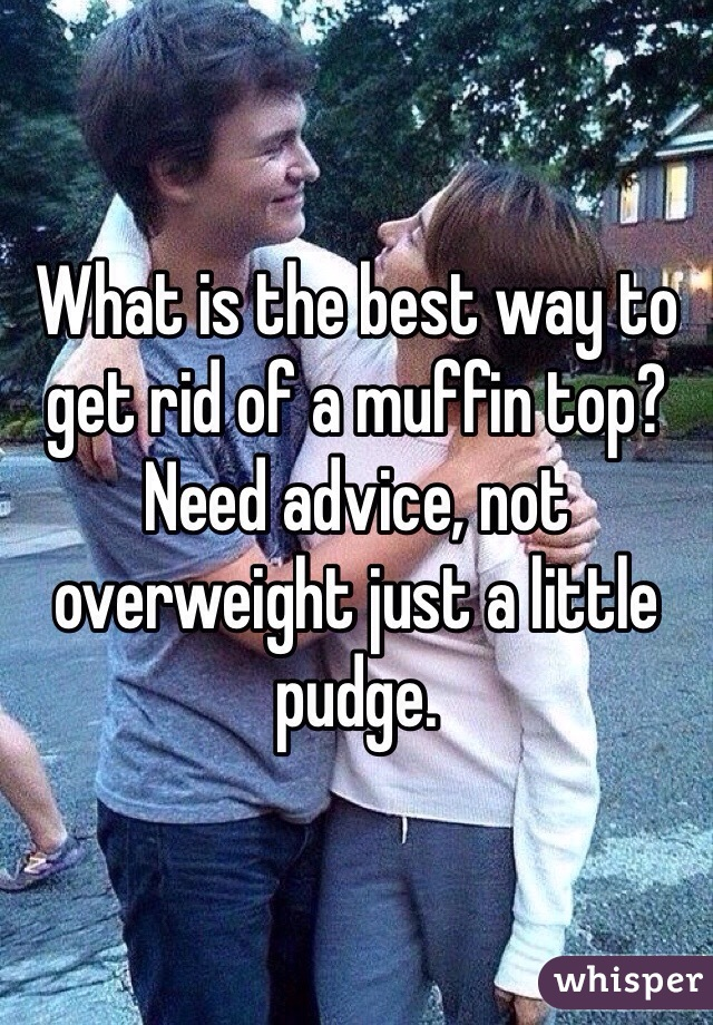 What is the best way to get rid of a muffin top? Need advice, not overweight just a little pudge.