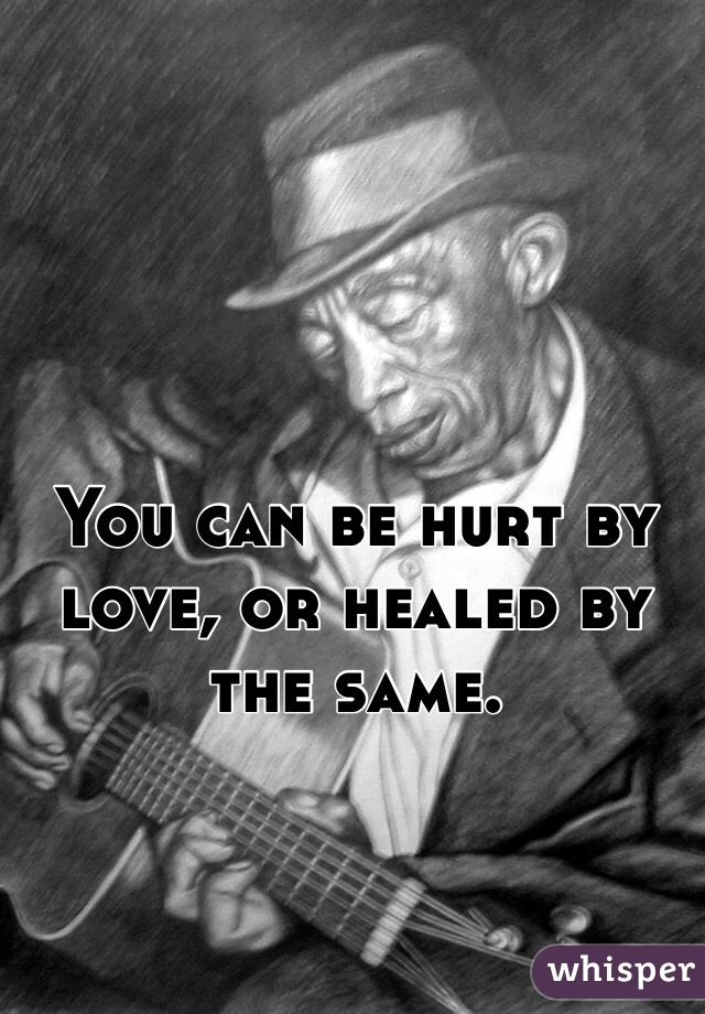 You can be hurt by love, or healed by the same.