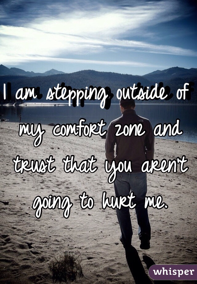 I am stepping outside of my comfort zone and trust that you aren't going to hurt me.