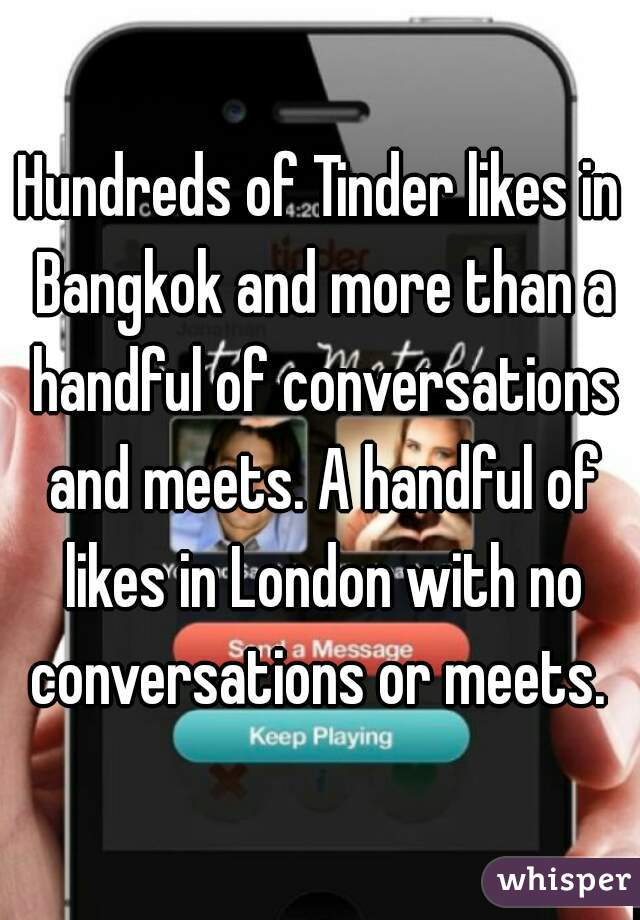 Hundreds of Tinder likes in Bangkok and more than a handful of conversations and meets. A handful of likes in London with no conversations or meets.