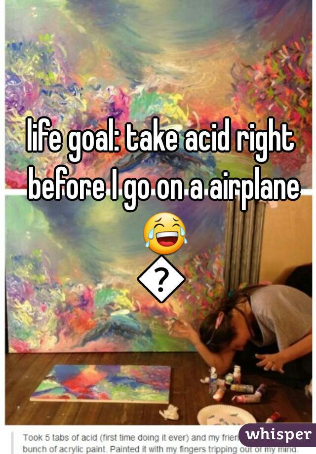 life goal: take acid right before I go on a airplane 😂👌