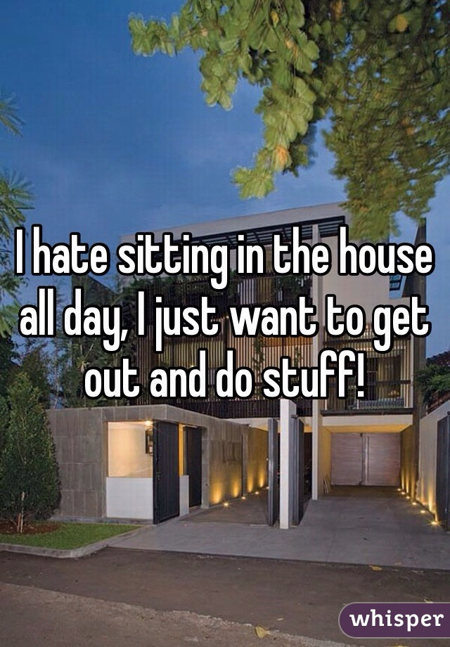 I hate sitting in the house all day, I just want to get out and do stuff!