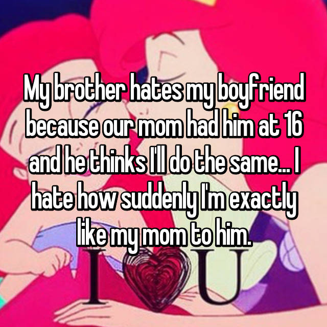 My brother hates my boyfriend because our mom had him at 16 and he thinks I'll do the same... I hate how suddenly I'm exactly like my mom to him.